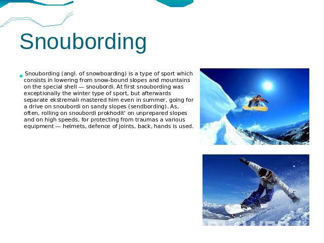 Snoubording Snoubording (angl. of snowboarding) is a type of sport which consists in lowering from snow-bound slopes and mountains on the special shell — snoubordi. At first snoubording was exceptionally the winter type of sport, but afterwards sepa…