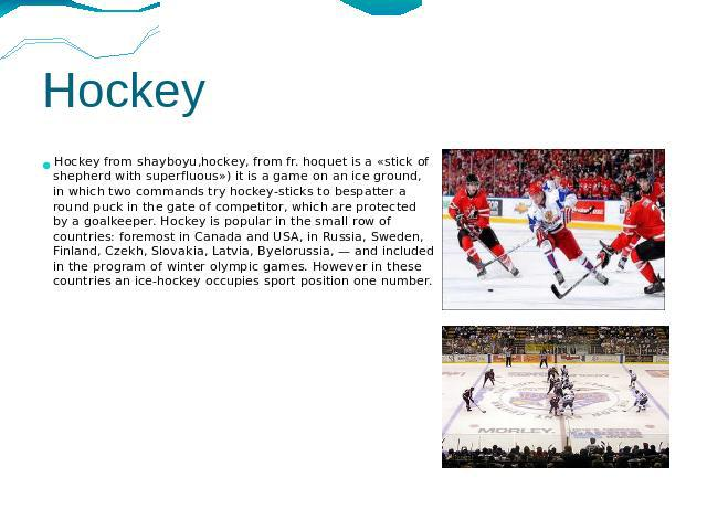 Hockey Hockey from shayboyu,hockey, from fr. hoquet is a «stick of shepherd with superfluous») it is a game on an ice ground, in which two commands try hockey-sticks to bespatter a round puck in the gate of competitor, which are protected by a goalk…
