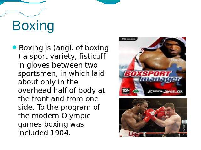Boxing Boxing is (angl. of boxing) a sport variety, fisticuff in gloves between two sportsmen, in which laid about only in the overhead half of body at the front and from one side. To the program of the modern Olympic games boxing was included 1904.