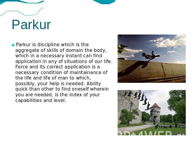 Parkur Parkur is discipline which is the aggregate of skills of domain the body, which in a necessary instant can find application in any of situations of our life. Force and its correct application is a necessary condition of maintainance of the li…