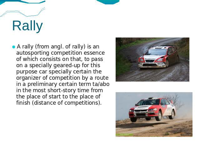 Rally A rally (from angl. of rally) is an autosporting competition essence of which consists on that, to pass on a specially geared-up for this purpose car specially certain the organizer of competition by a route in a preliminary certain term ta/ab…