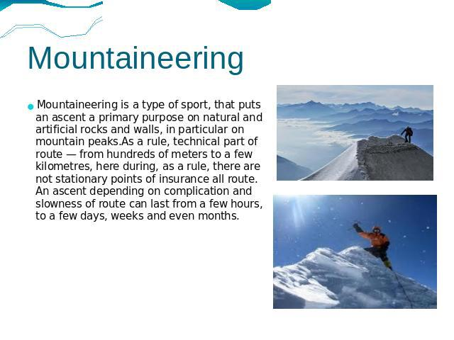Mountaineering Mountaineering is a type of sport, that puts an ascent a primary purpose on natural and artificial rocks and walls, in particular on mountain peaks.As a rule, technical part of route — from hundreds of meters to a few kilometres, here…