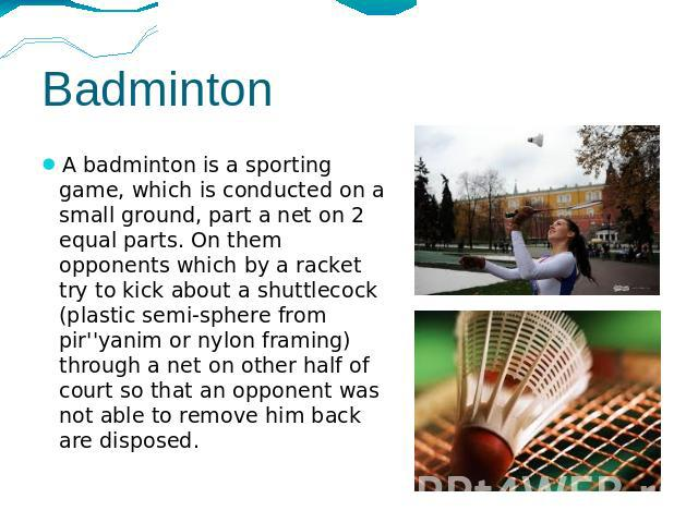 Badminton A badminton is a sporting game, which is conducted on a small ground, part a net on 2 equal parts. On them opponents which by a racket try to kick about a shuttlecock (plastic semi-sphere from pir''yanim or nylon framing) through a net on …