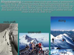 Mountaineering or mountain climbing is the sport, hobby or profession of hiking,