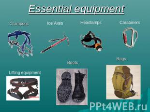 Essential equipment Crampons Ice Axes Headlamps Carabiners Lifting equipment Boo