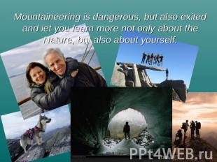 Mountaineering is dangerous, but also exited and let you learn more not only abo