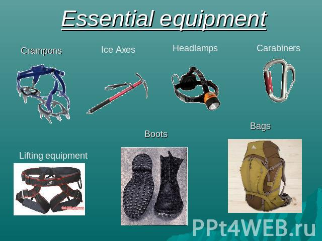 Essential equipment Crampons Ice Axes Headlamps Carabiners Lifting equipment Boots Bags