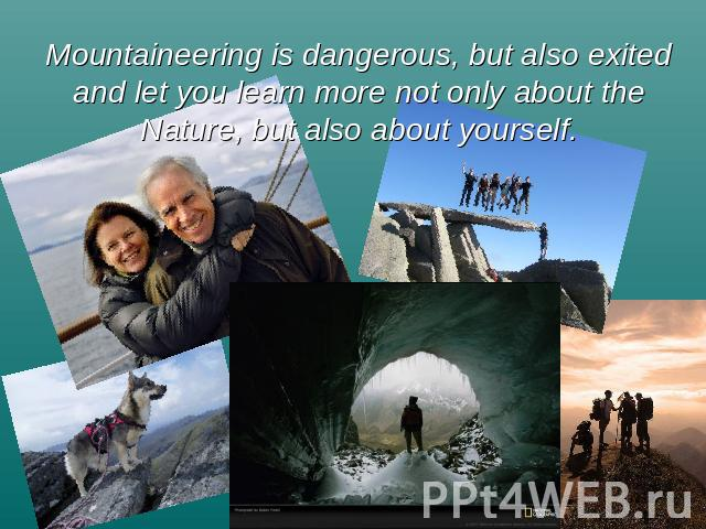 Mountaineering is dangerous, but also exited and let you learn more not only about the Nature, but also about yourself.