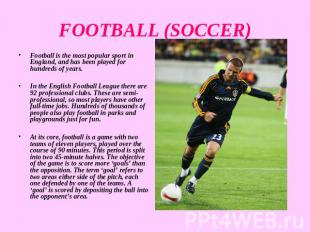 FOOTBALL (SOCCER) Football is the most popular sport in England, and has been pl