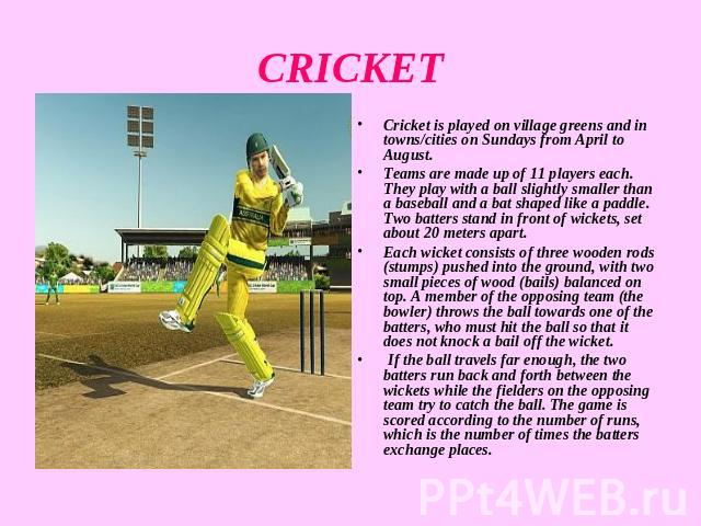 CRICKET Cricket is played on village greens and in towns/cities on Sundays from April to August.Teams are made up of 11 players each. They play with a ball slightly smaller than a baseball and a bat shaped like a paddle. Two batters stand in front o…