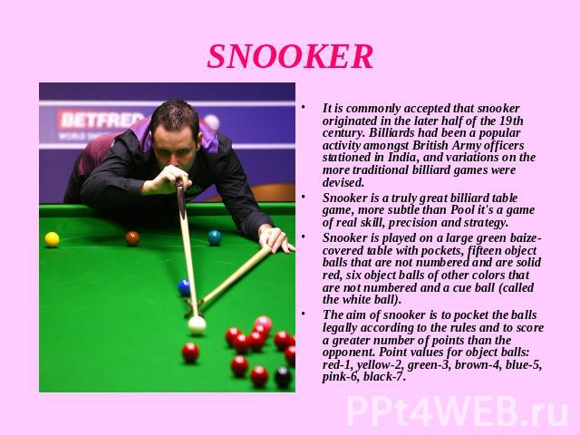 SNOOKER It is commonly accepted that snooker originated in the later half of the 19th century. Billiards had been a popular activity amongst British Army officers stationed in India, and variations on the more traditional billiard games were devised…