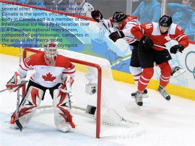 There are national championships in several other divisions of play. Hockey Canada is the sport's official governing body in Canada and is a member of the International Ice Hockey Federation (IIHF). A Canadian national men's team, composed of profes…