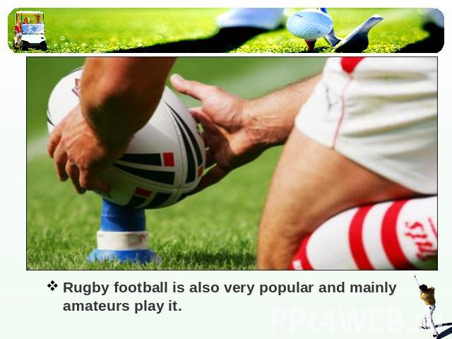 Rugby football is also very popular and mainly amateurs play it.