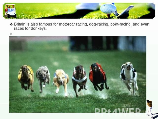 Britain is also famous for motorcar racing, dog-racing, boat-racing, and even races for donkeys.