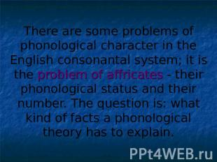 There are some problems of phonological character in the English consonantal sys