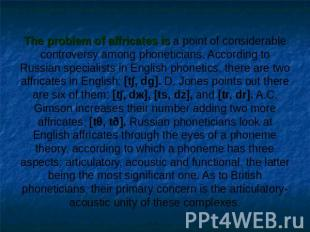 The problem of affricates is a point of considerable controversy among phonetici