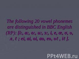 The following 20 vowel phonemes are distinguished in BBC English (RP): [i:, a:,