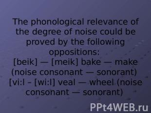 The phonological relevance of the degree of noise could be proved by the followi