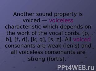 Another sound property is voiced — voiceless characteristic which depends on the