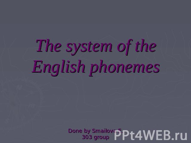 The system of the English phonemesDone by Smailova E.303 group