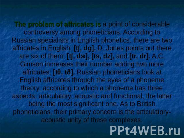 The problem of affricates is a point of considerable controversy among phoneticians. According to Russian specialists in English phonetics, there are two affricates in English: [t∫, dg]. D. Jones points out there are six of them: [t∫, dж], [ts, dz],…