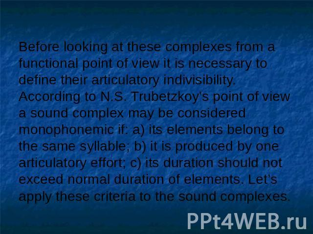 Before looking at these complexes from a functional point of view it is necessary to define their articulatory indivisibility.According to N.S. Trubetzkoy's point of view a sound complex may be considered monophonemic if: a) its elements belong to t…