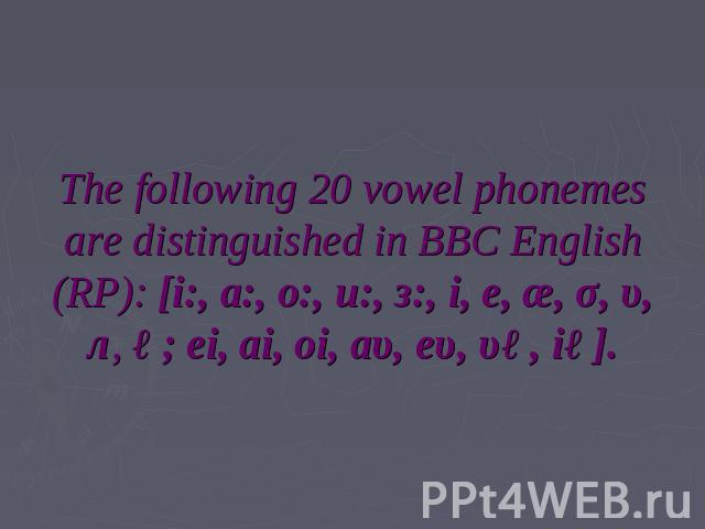 The following 20 vowel phonemes are distinguished in BBC English (RP): [i:, a:, o:, u:, з:, i, e, æ, σ, υ, л, ə; ei, ai, oi, аυ, eυ, υə, iə].