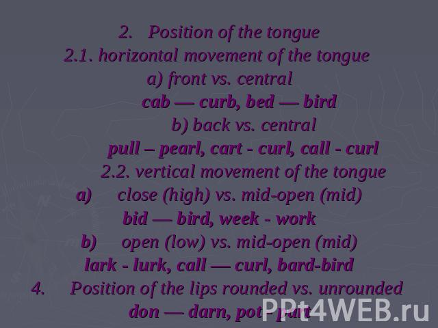 2.   Position of the tongue2.1. horizontal movement of the tongue a) front vs. central         cab — curb, bed — bird           b) back vs. central           pull – pearl, cart - curl, call - curl           2.2. vertical movement of the tonguea)    …
