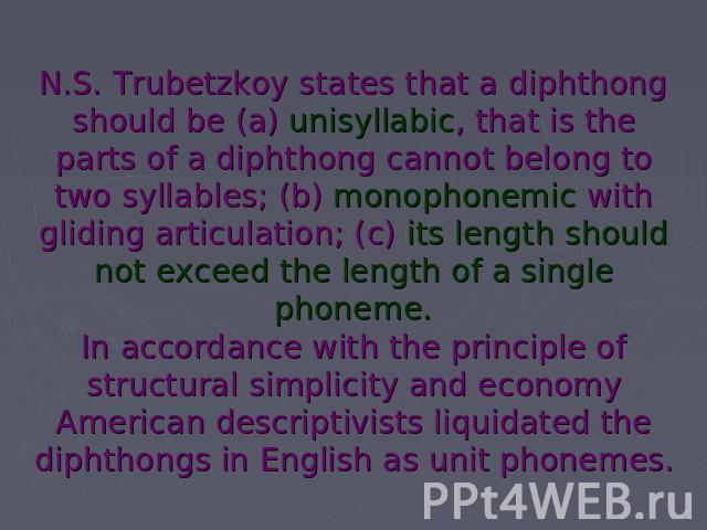 N.S. Trubetzkoy states that a diphthong should be (a) unisyllabic, that is the parts of a diphthong cannot belong to two syllables; (b) monophonemic with gliding articulation; (c) its length should not exceed the length of a single phoneme.In accord…