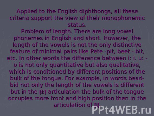 Applied to the English diphthongs, all these criteria support the view of their monophonemic status.Problem of length. There are long vowel phonemes in English and short. However, the length of the vowels is not the only distinctive feature of minim…