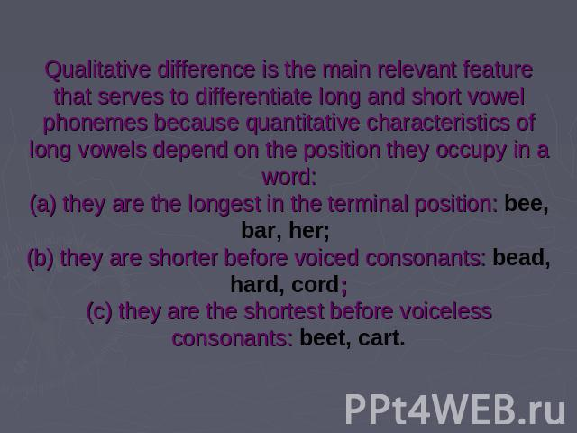 Qualitative difference is the main relevant feature that serves to differentiate long and short vowel phonemes because quantitative characteristics of long vowels depend on the position they occupy in a word:(a) they are the longest in the terminal …