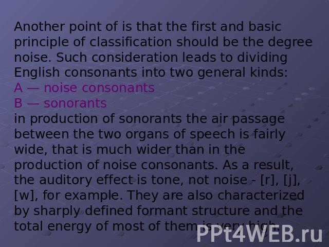 Another point of is that the first and basic principle of classification should be the degree noise. Such consideration leads to dividing English consonants into two general kinds: A — noise consonants B — sonorants in production of sonorants the ai…