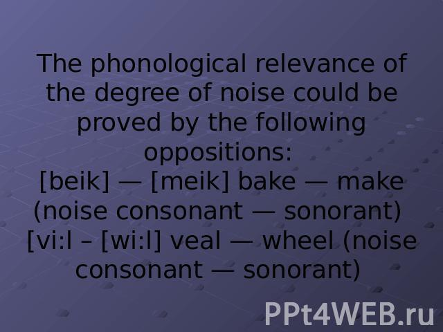 The phonological relevance of the degree of noise could be proved by the following oppositions: [beik] — [meik] bake — make (noise consonant — sonorant) [vi:l – [wi:l] veal — wheel (noise consonant — sonorant)