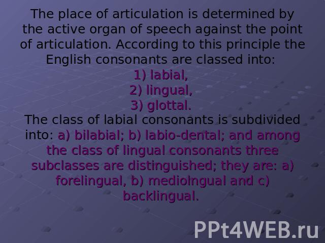 The place of articulation is determined by the active organ of speech against the point of articulation. According to this principle the English consonants are classed into: 1) labial, 2) lingual, 3) glottal. The class of labial consonants is subdiv…