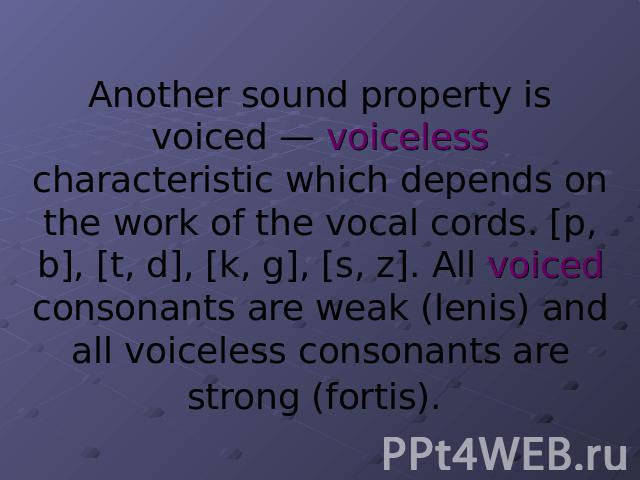 Another sound property is voiced — voiceless characteristic which depends on the work of the vocal cords. [p, b], [t, d], [k, g], [s, z]. All voiced consonants are weak (lenis) and all voiceless consonants are strong (fortis).