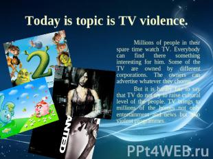Today is topic is TV violence. Millions of people in their spare time watch TV.