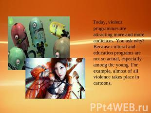Today, violent programmes are attracting more and more audiences. You ask why? B