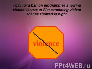 I call for a ban on programmes showing violent scenes or film containing violent