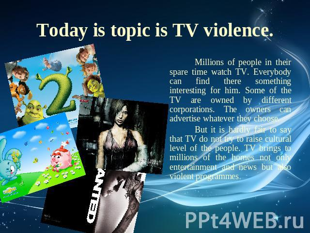 Today is topic is TV violence. Millions of people in their spare time watch TV. Everybody can find there something interesting for him. Some of the TV are owned by different corporations. The owners can advertise whatever they choose. But it is hard…