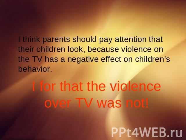 I think parents should pay attention that their children look, because violence on the TV has a negative effect on children's behavior.I for that the violence over TV was not!