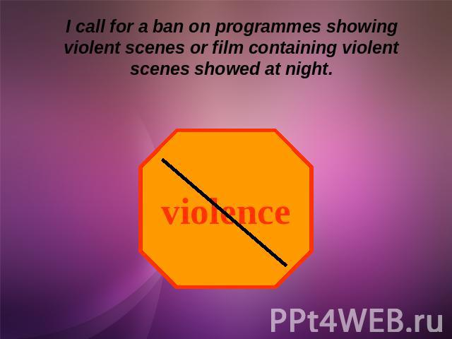 I call for a ban on programmes showing violent scenes or film containing violent scenes showed at night.