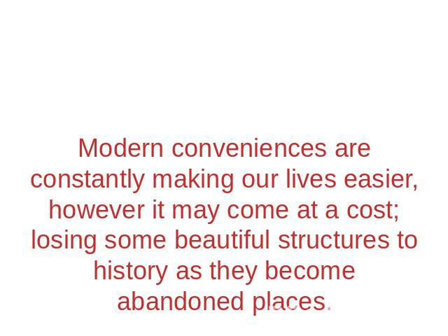 Modern conveniences are constantly making our lives easier, however it may come at a cost; losing some beautiful structures to history as they become abandoned places.