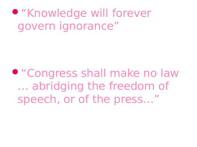 """Knowledge will forever govern ignorance""James Madison, the fourth president of the USA""Congress shall make no law … abridging the freedom of speech, or of the press…""The first Amendment of the U.S. Constitution"