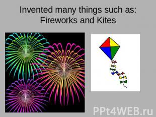 Invented many things such as:Fireworks and Kites