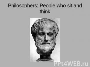 Philosophers: People who sit and think