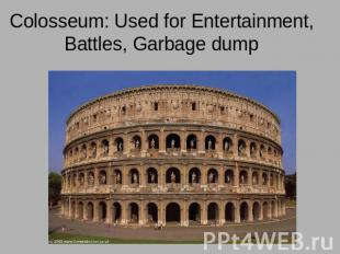 Colosseum: Used for Entertainment, Battles, Garbage dump