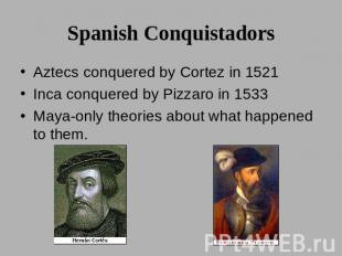 Spanish Conquistadors Aztecs conquered by Cortez in 1521Inca conquered by Pizzar