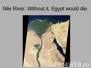 Nile River: Without it, Egypt would die.