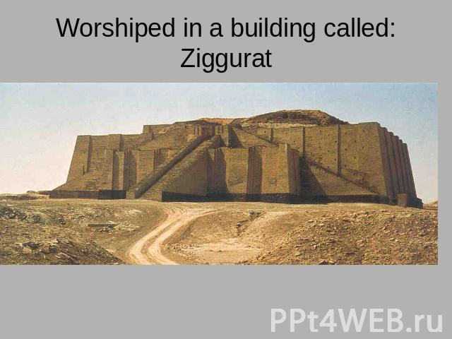 Worshiped in a building called: Ziggurat