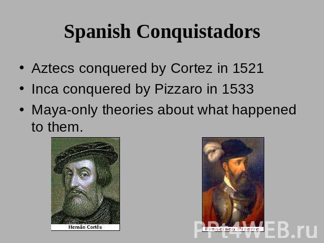Spanish Conquistadors Aztecs conquered by Cortez in 1521Inca conquered by Pizzaro in 1533Maya-only theories about what happened to them.